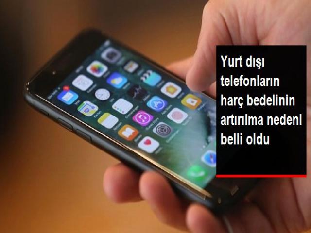 Yurt dışından getirilen telefonlar için istenen harç bedelindeki artışın nedeni belli oldu